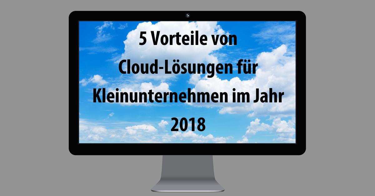 5 Vorteile von Cloud-Lösungen für Kleinunternehmen im Jahr 2018